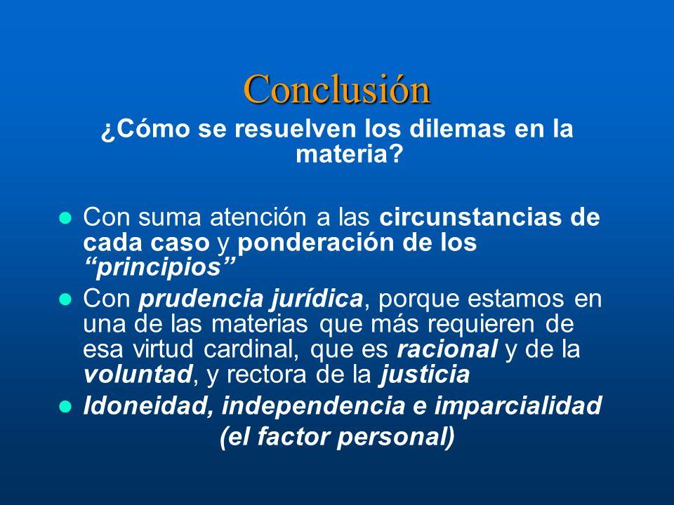 Conclusión ¿Cómo se resuelven los dilemas en la materia? Con suma atención a las circunstancias de cada caso y ponderación de los principios Con prude