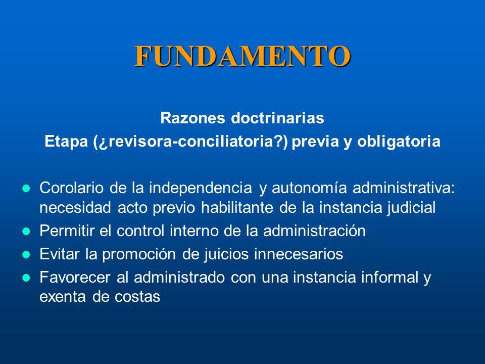 FUNDAMENTO Razones doctrinarias Etapa (¿revisora-conciliatoria?) previa y obligatoria Corolario de la independencia y autonomía administrativa: necesi