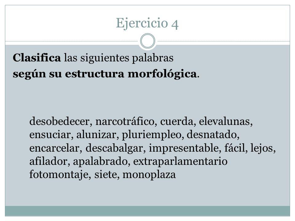 Ejercicio 4 Clasifica las siguientes palabras según su estructura morfológica. desobedecer, narcotráfico, cuerda, elevalunas, ensuciar, alunizar, plur