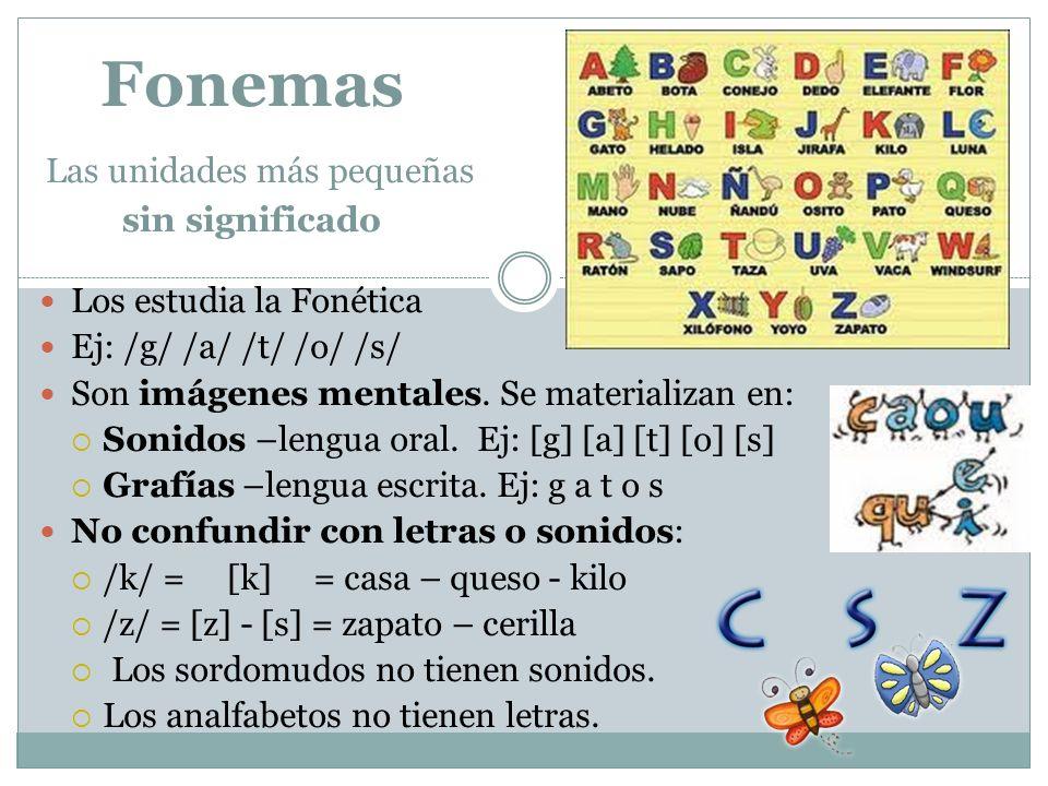 Fonemas Las unidades más pequeñas sin significado Los estudia la Fonética Ej: /g/ /a/ /t/ /o/ /s/ Son imágenes mentales. Se materializan en: Sonidos –