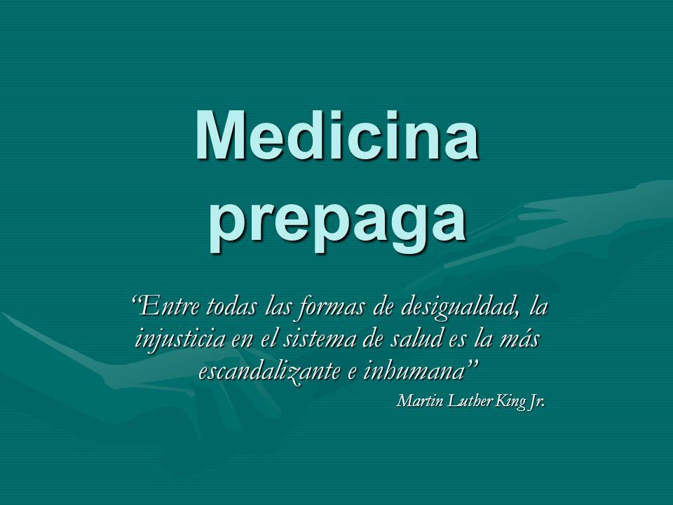 Medicina prepaga Entre todas las formas de desigualdad, la injusticia en el sistema de salud es la más escandalizante e inhumana Martin Luther King Jr.