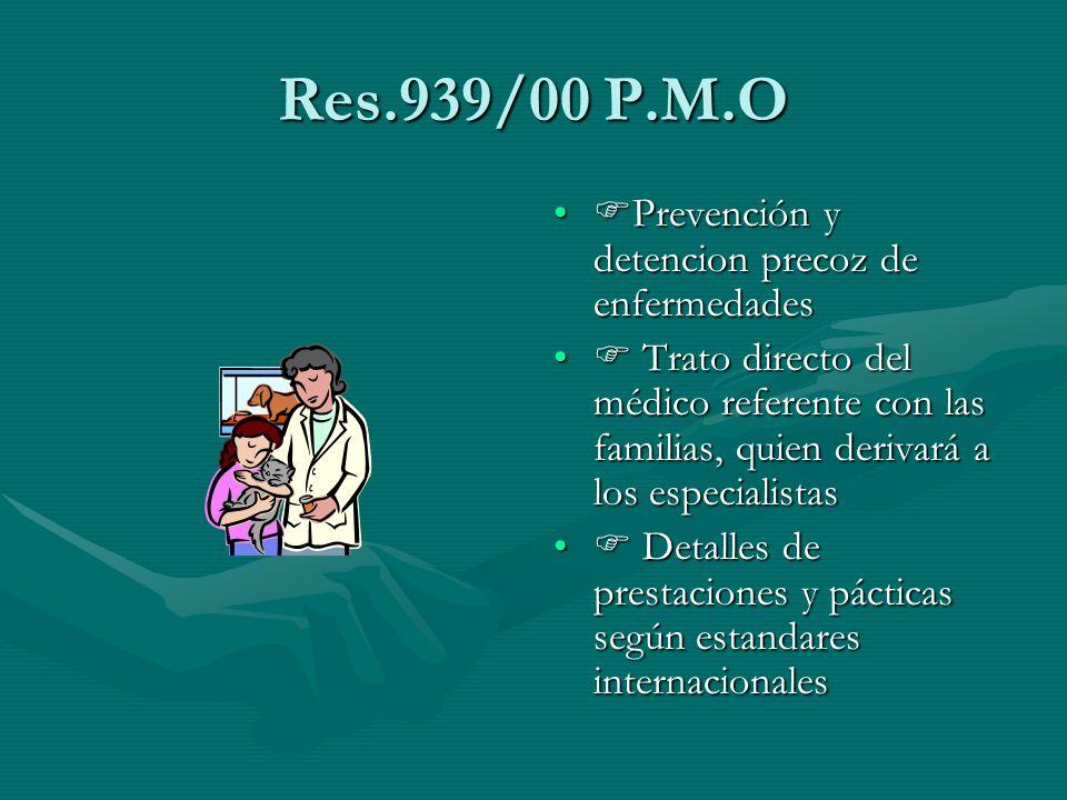 Res.939/00 P.M.O Prevención y detencion precoz de enfermedades Trato directo del médico referente con las familias, quien derivará a los especialistas Detalles de prestaciones y pácticas según estandares internacionales