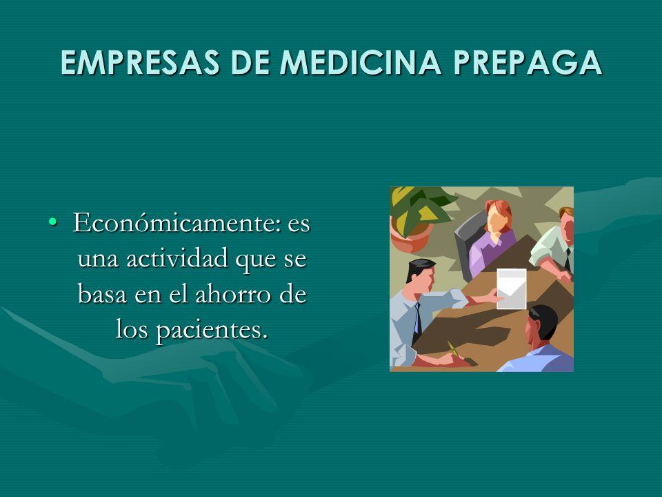 EMPRESAS DE MEDICINA PREPAGA Económicamente: es una actividad que se basa en el ahorro de los pacientes.Económicamente: es una actividad que se basa en el ahorro de los pacientes.