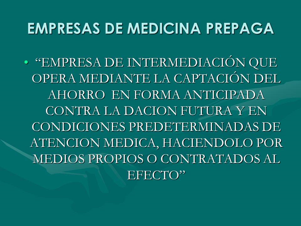 EMPRESAS DE MEDICINA PREPAGA EMPRESA DE INTERMEDIACIÓN QUE OPERA MEDIANTE LA CAPTACIÓN DEL AHORRO EN FORMA ANTICIPADA CONTRA LA DACION FUTURA Y EN CONDICIONES PREDETERMINADAS DE ATENCION MEDICA, HACIENDOLO POR MEDIOS PROPIOS O CONTRATADOS AL EFECTOEMPRESA DE INTERMEDIACIÓN QUE OPERA MEDIANTE LA CAPTACIÓN DEL AHORRO EN FORMA ANTICIPADA CONTRA LA DACION FUTURA Y EN CONDICIONES PREDETERMINADAS DE ATENCION MEDICA, HACIENDOLO POR MEDIOS PROPIOS O CONTRATADOS AL EFECTO