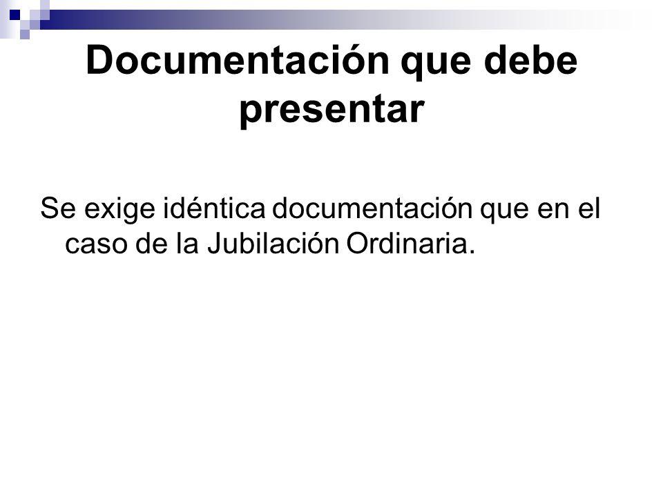 Documentación que debe presentar Se exige idéntica documentación que en el caso de la Jubilación Ordinaria.