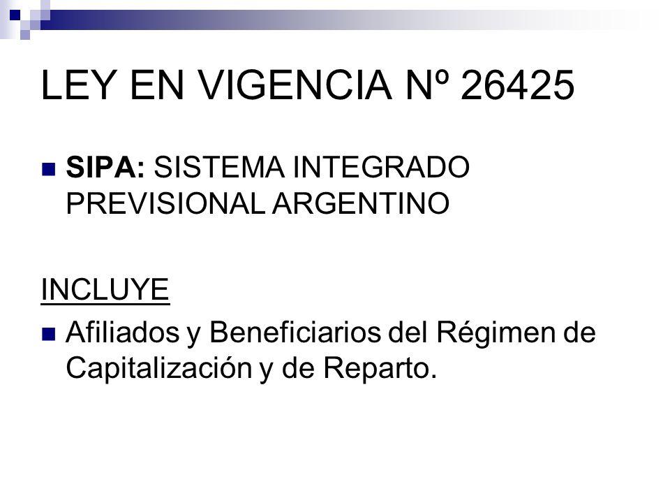 LEY EN VIGENCIA Nº 26425 SIPA: SISTEMA INTEGRADO PREVISIONAL ARGENTINO INCLUYE Afiliados y Beneficiarios del Régimen de Capitalización y de Reparto.