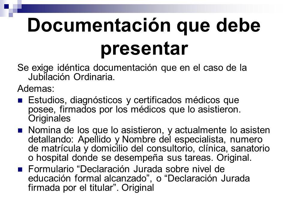 Documentación que debe presentar Se exige idéntica documentación que en el caso de la Jubilación Ordinaria. Ademas: Estudios, diagnósticos y certifica
