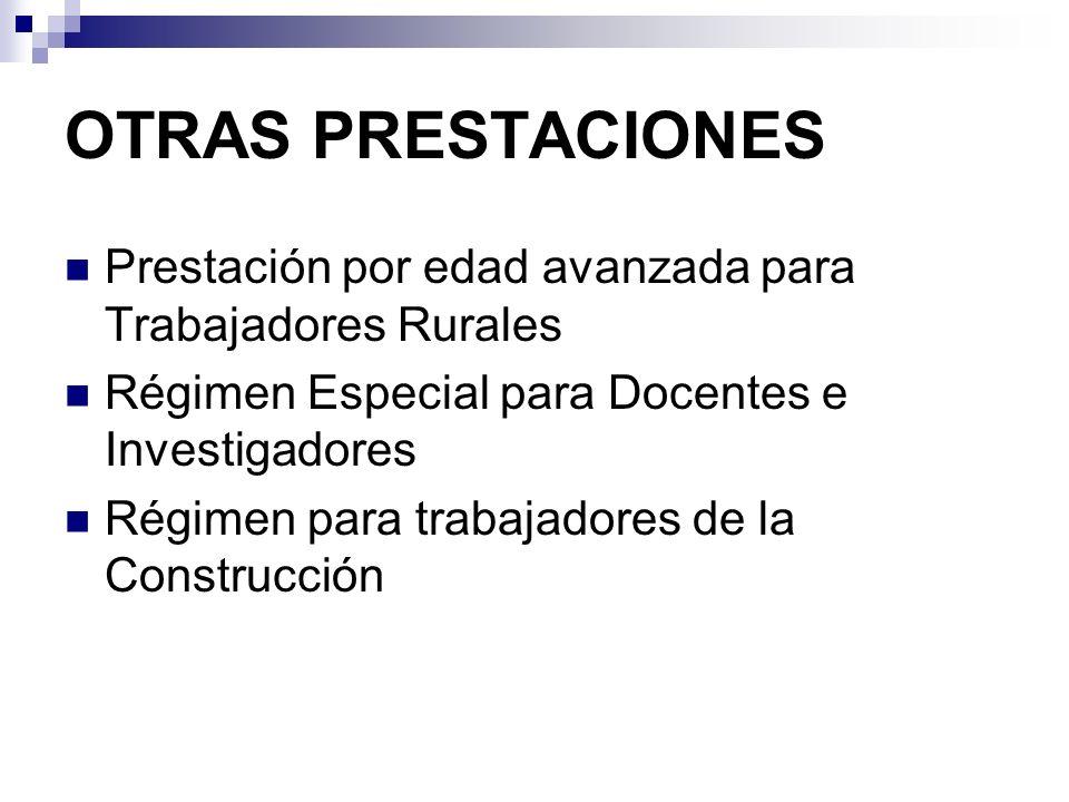 OTRAS PRESTACIONES Prestación por edad avanzada para Trabajadores Rurales Régimen Especial para Docentes e Investigadores Régimen para trabajadores de