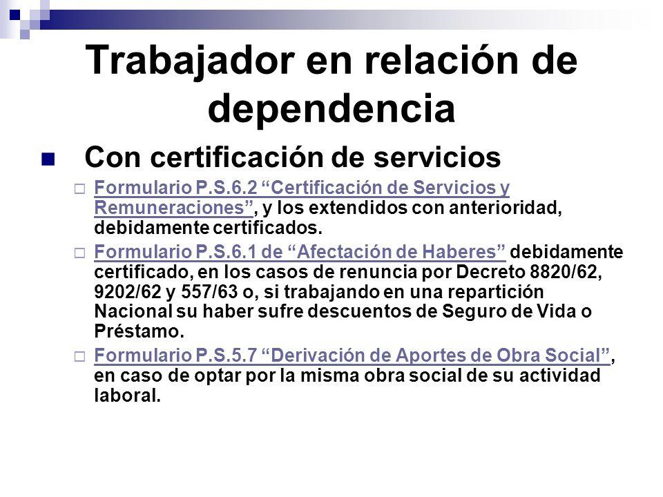 Trabajador en relación de dependencia Con certificación de servicios Formulario P.S.6.2 Certificación de Servicios y Remuneraciones, y los extendidos