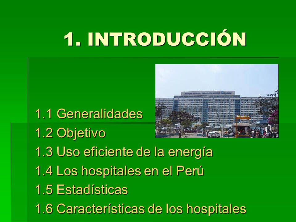 1. INTRODUCCIÓN 1.1 Generalidades 1.2 Objetivo 1.3 Uso eficiente de la energía 1.4 Los hospitales en el Perú 1.5 Estadísticas 1.6 Características de l