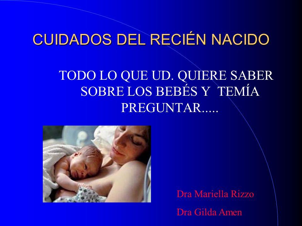 CUIDADOS DEL RECIÉN NACIDO TODO LO QUE UD. QUIERE SABER SOBRE LOS BEBÉS Y TEMÍA PREGUNTAR..... Dra Mariella Rizzo Dra Gilda Amen