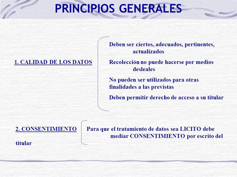 PRINCIPIOS GENERALES Deben ser ciertos, adecuados, pertinentes, actualizados 1. CALIDAD DE LOS DATOSRecolección no puede hacerse por medios desleales