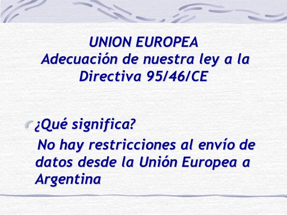UNION EUROPEA Adecuación de nuestra ley a la Directiva 95/46/CE ¿Qué significa? No hay restricciones al envío de datos desde la Unión Europea a Argent