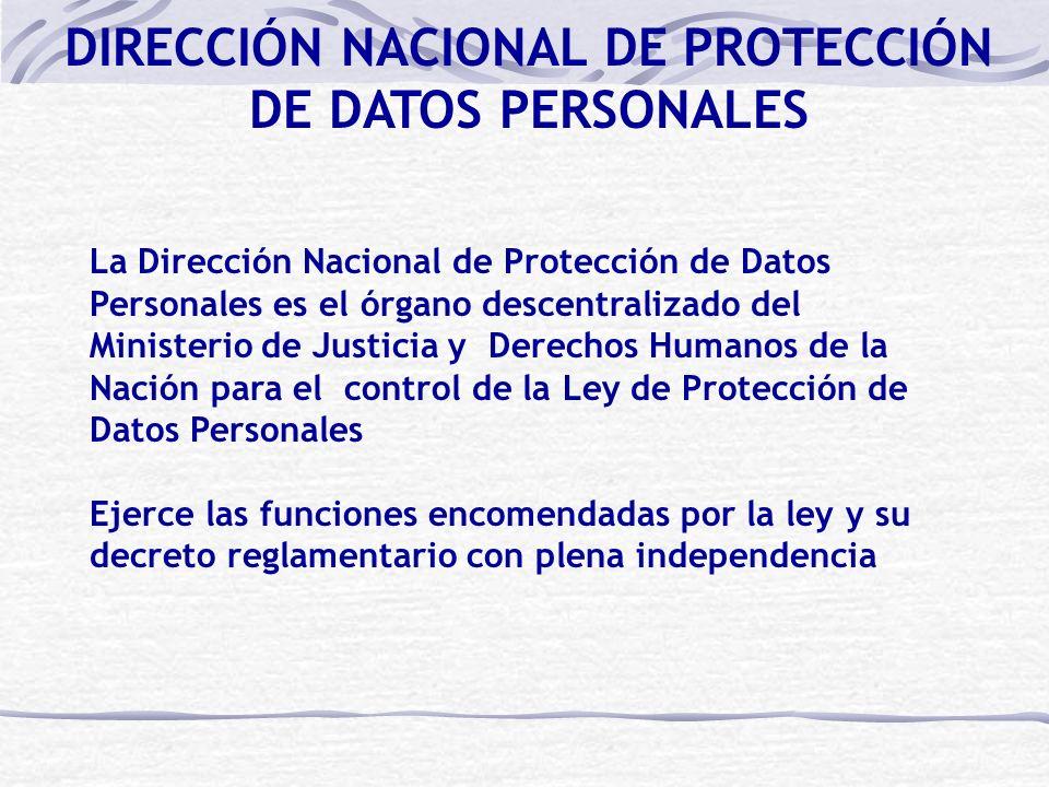 La Dirección Nacional de Protección de Datos Personales es el órgano descentralizado del Ministerio de Justicia y Derechos Humanos de la Nación para el control de la Ley de Protección de Datos Personales Ejerce las funciones encomendadas por la ley y su decreto reglamentario con plena independencia DIRECCIÓN NACIONAL DE PROTECCIÓN DE DATOS PERSONALES