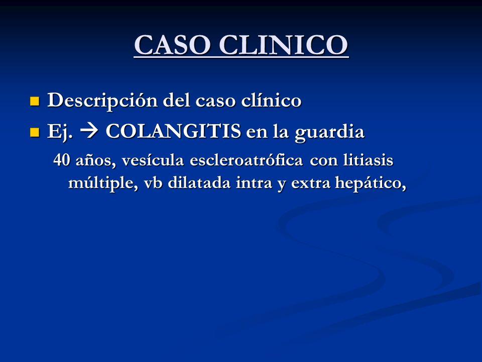 CASO CLINICO Descripción del caso clínico Descripción del caso clínico Ej. COLANGITIS en la guardia Ej. COLANGITIS en la guardia 40 años, vesícula esc