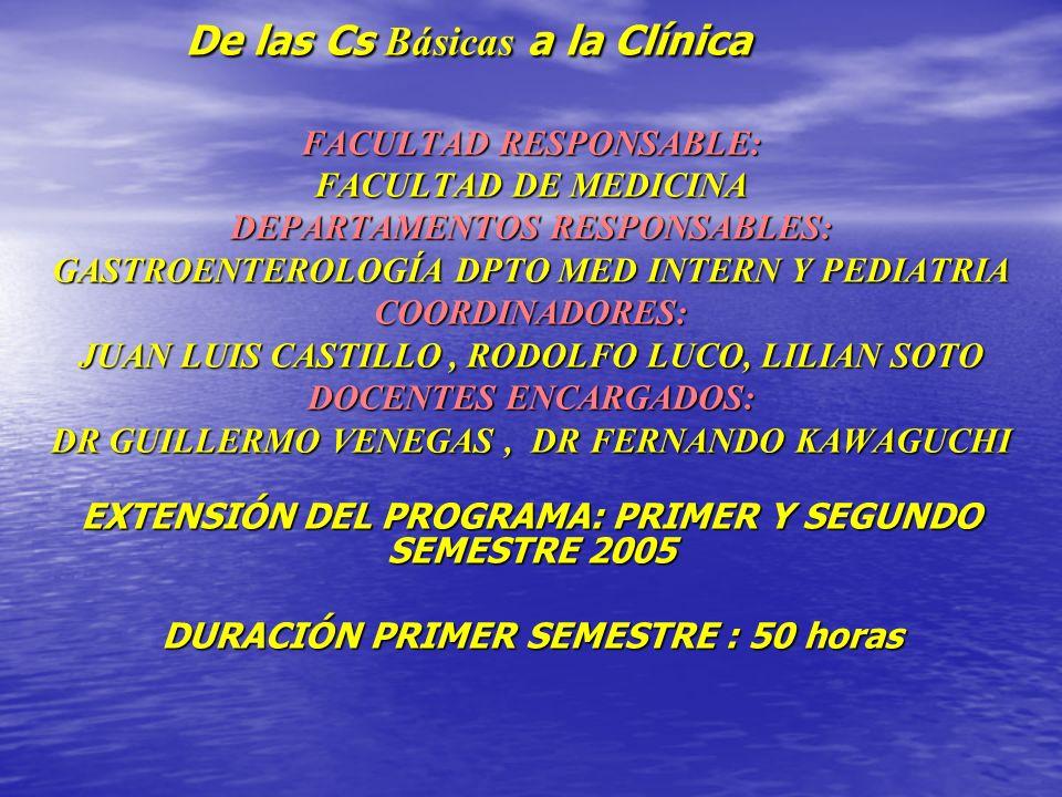 De las Cs Básicas a la Clínica FACULTAD RESPONSABLE: FACULTAD DE MEDICINA DEPARTAMENTOS RESPONSABLES: GASTROENTEROLOGÍA DPTO MED INTERN Y PEDIATRIA COORDINADORES: JUAN LUIS CASTILLO, RODOLFO LUCO, LILIAN SOTO DOCENTES ENCARGADOS: DR GUILLERMO VENEGAS, DR FERNANDO KAWAGUCHI EXTENSIÓN DEL PROGRAMA: PRIMER Y SEGUNDO SEMESTRE 2005 DURACIÓN PRIMER SEMESTRE : 50 horas