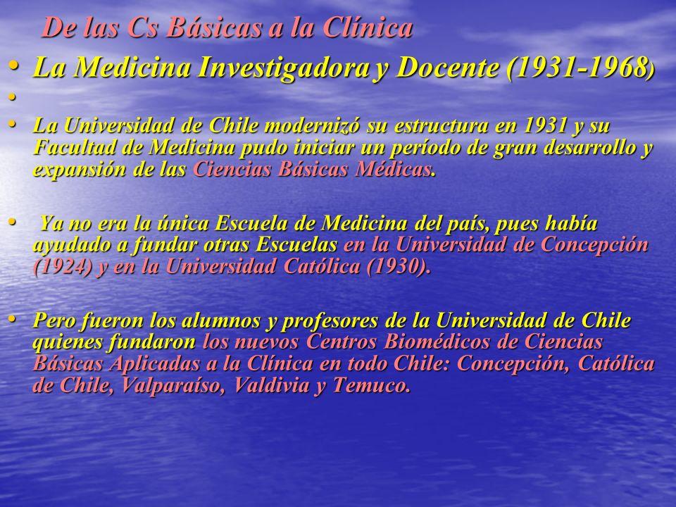 De las Cs Básicas a la Clínica La Medicina Investigadora y Docente (1931-1968 ) La Medicina Investigadora y Docente (1931-1968 ) La Universidad de Chile modernizó su estructura en 1931 y su Facultad de Medicina pudo iniciar un período de gran desarrollo y expansión de las Ciencias Básicas Médicas.