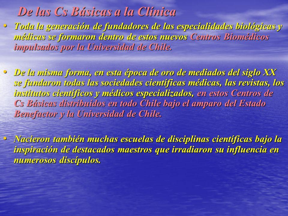 De las Cs Básicas a la Clínica Toda la generación de fundadores de las especialidades biológicas y médicas se formaron dentro de estos nuevos Centros Biomédicos impulsados por la Universidad de Chile.