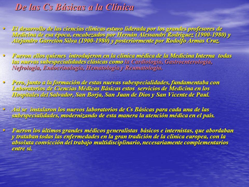 De las Cs Básicas a la Clínica El desarrollo de las ciencias clínicas estuvo liderada por los grandes profesores de Medicina de esa época, encabezados por Hernán Alessandri Rodríguez (1900-1980) y Alejandro Garretón Silva (1900-1980) y posteriormente por Rodolfo Armas Cruz.