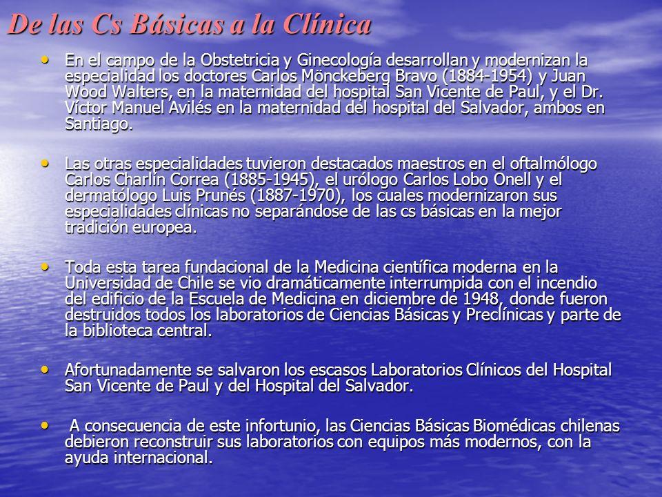 De las Cs Básicas a la Clínica En el campo de la Obstetricia y Ginecología desarrollan y modernizan la especialidad los doctores Carlos Mönckeberg Bravo (1884-1954) y Juan Wood Walters, en la maternidad del hospital San Vicente de Paul, y el Dr.