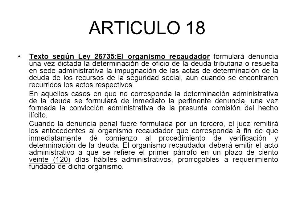 ARTICULO 18 Texto según Ley 26735:El organismo recaudador formulará denuncia una vez dictada la determinación de oficio de la deuda tributaria o resuelta en sede administrativa la impugnación de las actas de determinación de la deuda de los recursos de la seguridad social, aun cuando se encontraren recurridos los actos respectivos.
