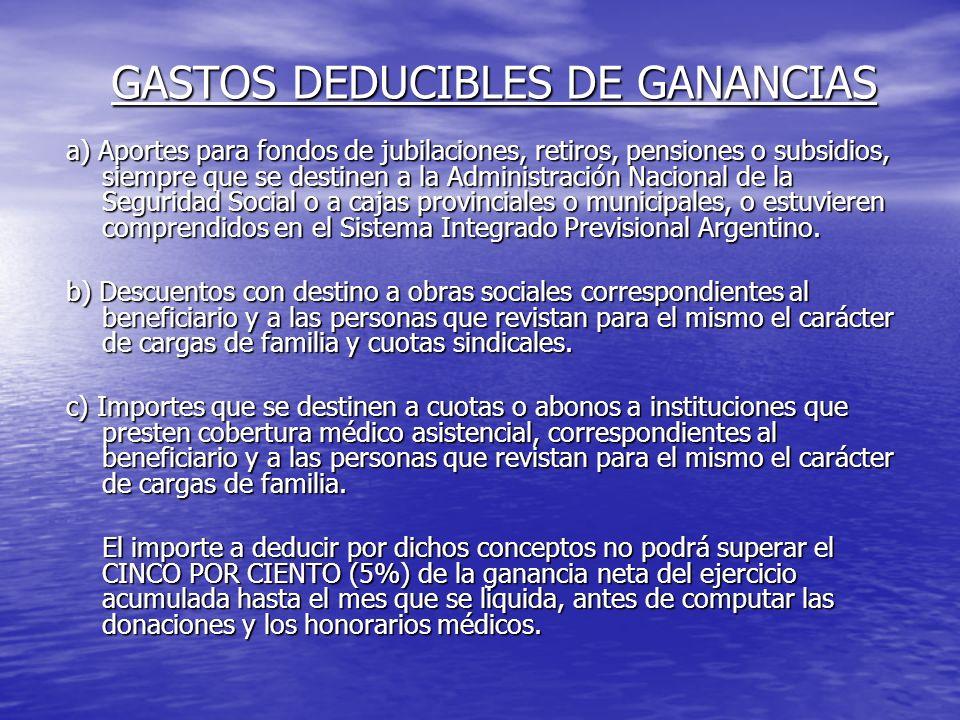 GASTOS DEDUCIBLES DE GANANCIAS a) Aportes para fondos de jubilaciones, retiros, pensiones o subsidios, siempre que se destinen a la Administración Nacional de la Seguridad Social o a cajas provinciales o municipales, o estuvieren comprendidos en el Sistema Integrado Previsional Argentino.