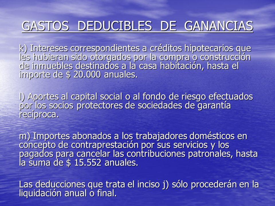 GASTOS DEDUCIBLES DE GANANCIAS k) Intereses correspondientes a créditos hipotecarios que les hubieran sido otorgados por la compra o construcción de inmuebles destinados a la casa habitación, hasta el importe de $ 20.000 anuales.