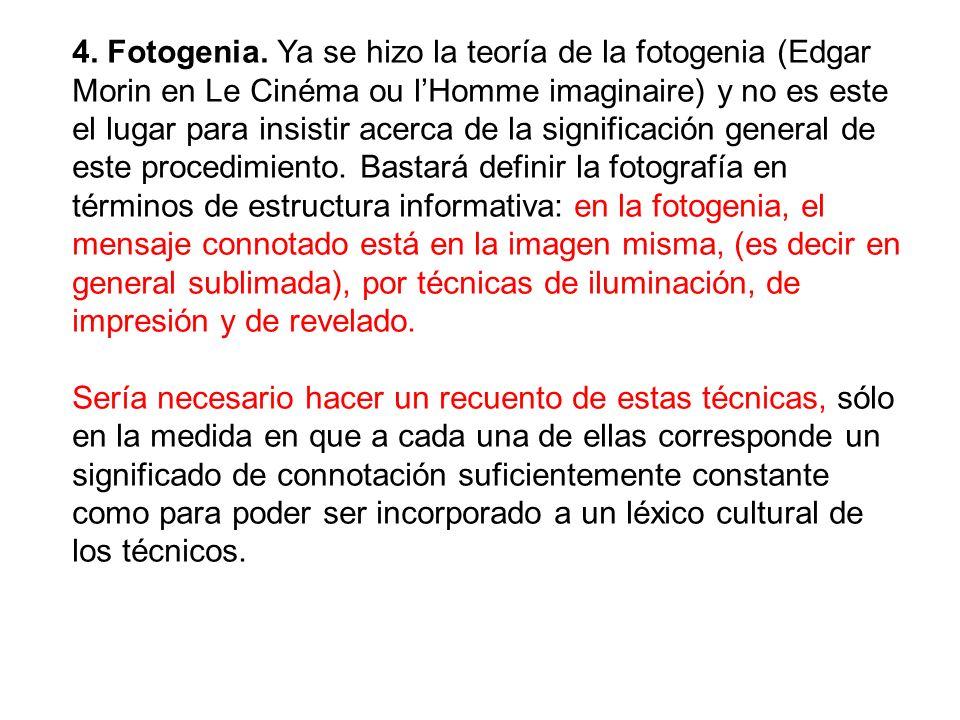 4. Fotogenia. Ya se hizo la teoría de la fotogenia (Edgar Morin en Le Cinéma ou lHomme imaginaire) y no es este el lugar para insistir acerca de la si