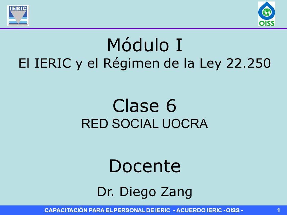 CAPACITACIÓN PARA EL PERSONAL DE IERIC - ACUERDO IERIC - OISS -1 Clase 6 RED SOCIAL UOCRA Módulo I El IERIC y el Régimen de la Ley 22.250 Docente Dr.