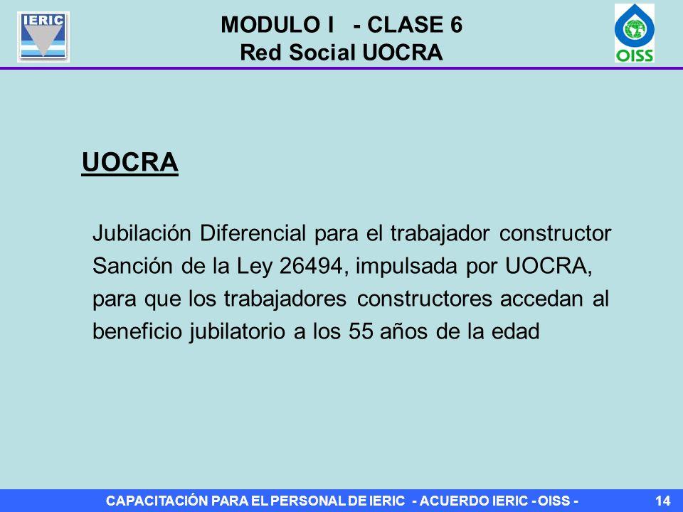 CAPACITACIÓN PARA EL PERSONAL DE IERIC - ACUERDO IERIC - OISS -14 Jubilación Diferencial para el trabajador constructor Sanción de la Ley 26494, impulsada por UOCRA, para que los trabajadores constructores accedan al beneficio jubilatorio a los 55 años de la edad UOCRA MODULO I - CLASE 6 Red Social UOCRA