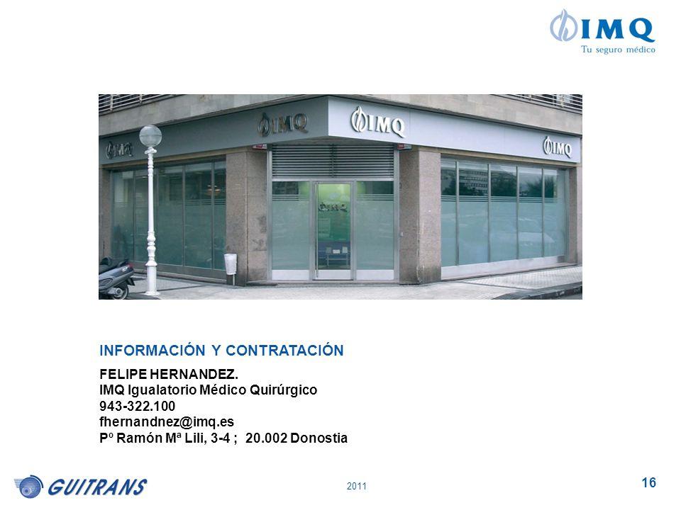 2011 16 INFORMACIÓN Y CONTRATACIÓN FELIPE HERNANDEZ. IMQ Igualatorio Médico Quirúrgico 943-322.100 fhernandnez@imq.es Pº Ramón Mª Lili, 3-4 ; 20.002 D