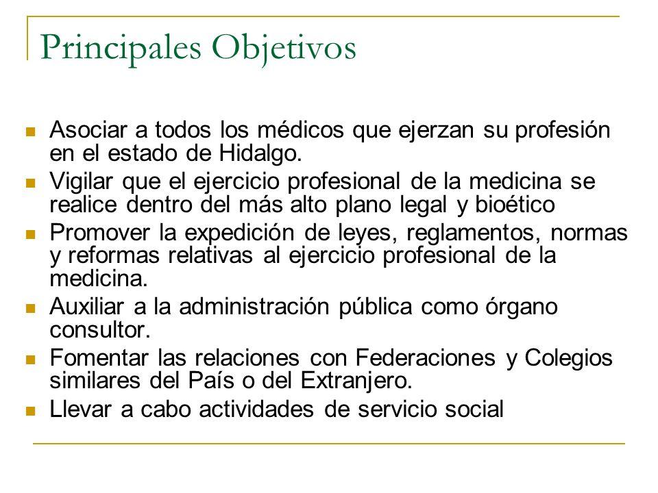 Principales Objetivos Asociar a todos los médicos que ejerzan su profesión en el estado de Hidalgo. Vigilar que el ejercicio profesional de la medicin