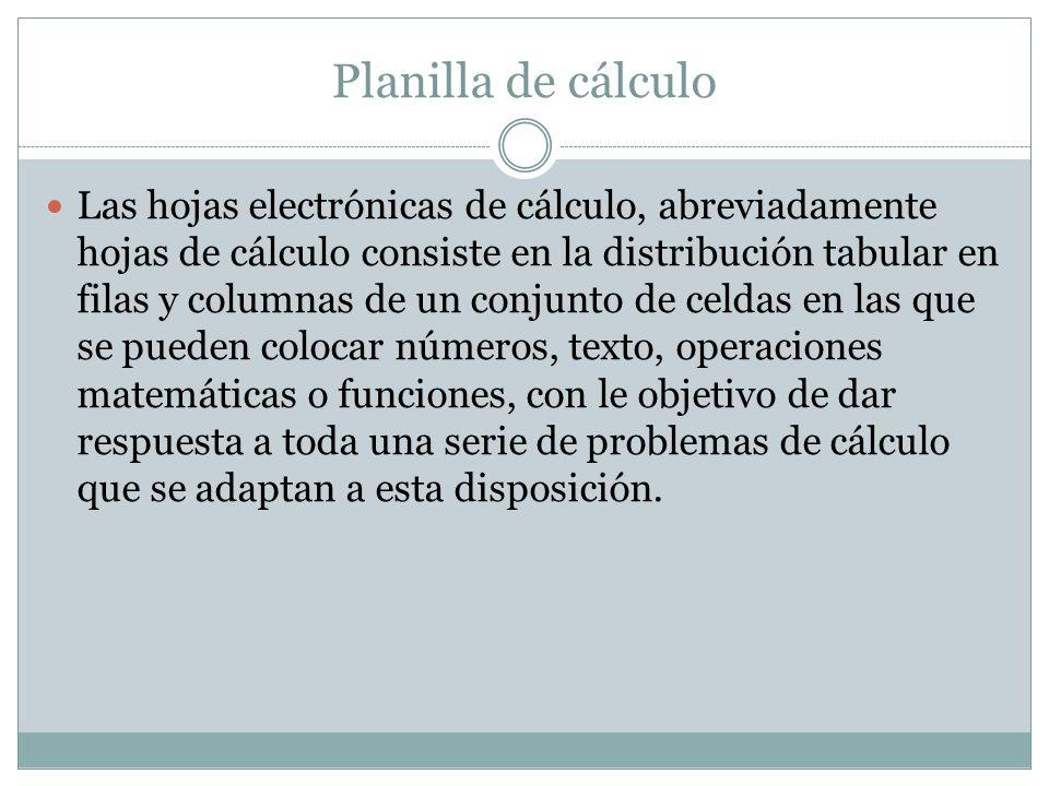 Planilla de cálculo Las hojas electrónicas de cálculo, abreviadamente hojas de cálculo consiste en la distribución tabular en filas y columnas de un c