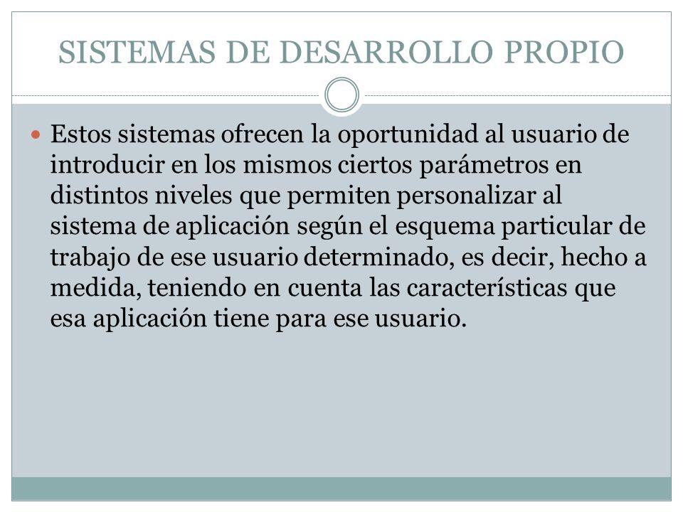 SISTEMAS DE DESARROLLO PROPIO Estos sistemas ofrecen la oportunidad al usuario de introducir en los mismos ciertos parámetros en distintos niveles que