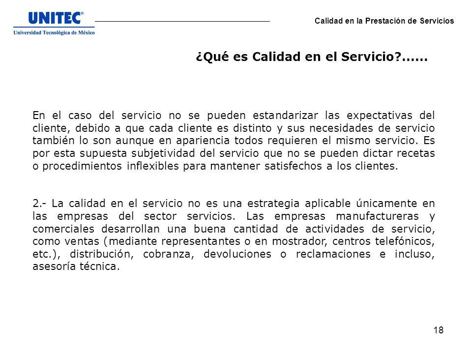 18 Calidad en la Prestación de Servicios En el caso del servicio no se pueden estandarizar las expectativas del cliente, debido a que cada cliente es