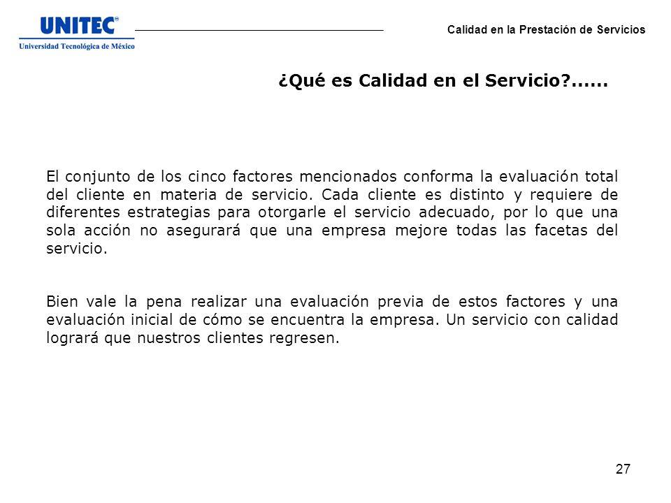 27 Calidad en la Prestación de Servicios El conjunto de los cinco factores mencionados conforma la evaluación total del cliente en materia de servicio