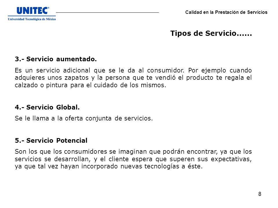 8 Calidad en la Prestación de Servicios 3.- Servicio aumentado. Es un servicio adicional que se le da al consumidor. Por ejemplo cuando adquieres unos
