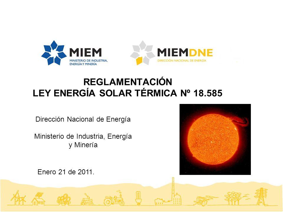REGLAMENTACIÓN LEY ENERGÍA SOLAR TÉRMICA Nº 18.585 Dirección Nacional de Energía Ministerio de Industria, Energía y Minería Enero 21 de 2011.
