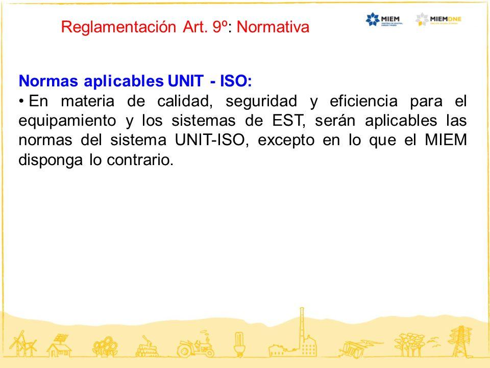 Reglamentación Art. 9º: Normativa Normas aplicables UNIT - ISO: En materia de calidad, seguridad y eficiencia para el equipamiento y los sistemas de E