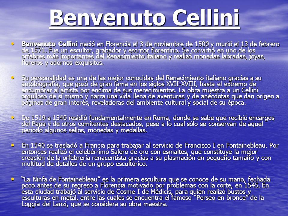 Benvenuto Cellini Benvenuto Cellini nació en Florencia el 3 de noviembre de 1500 y murió el 13 de febrero de 1571. Fue un escultor, grabador y escrito