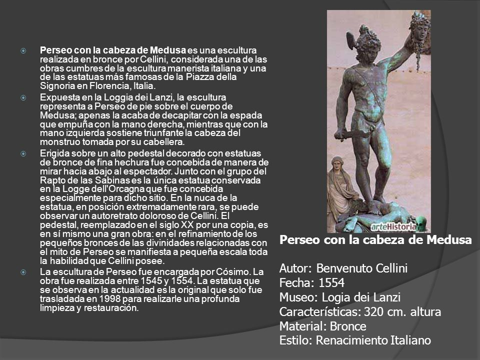 Perseo con la cabeza de Medusa es una escultura realizada en bronce por Cellini, considerada una de las obras cumbres de la escultura manerista italia