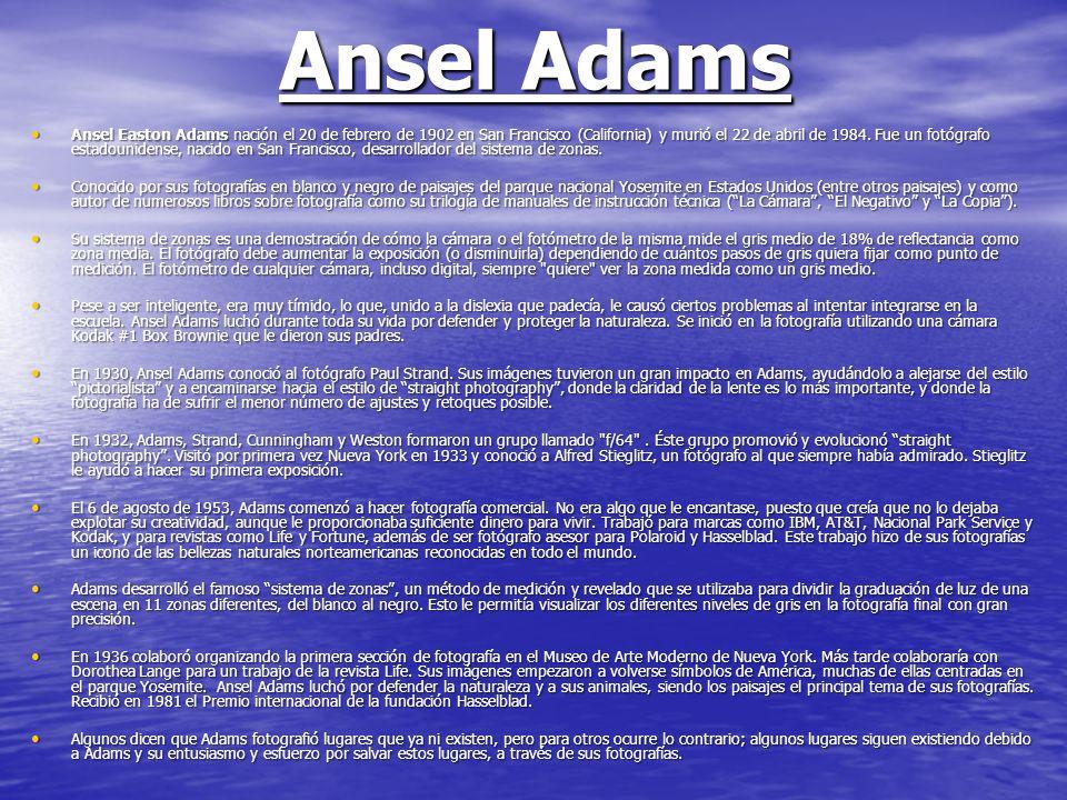 Ansel Adams Ansel Easton Adams nación el 20 de febrero de 1902 en San Francisco (California) y murió el 22 de abril de 1984. Fue un fotógrafo estadoun