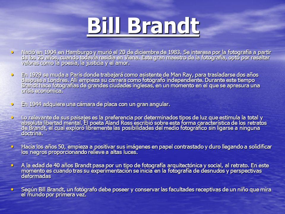 Bill Brandt Nació en 1904 en Hamburgo y murió el 20 de diciembre de 1983. Se interesa por la fotografía a partir de los 20 años, cuando todavía residí