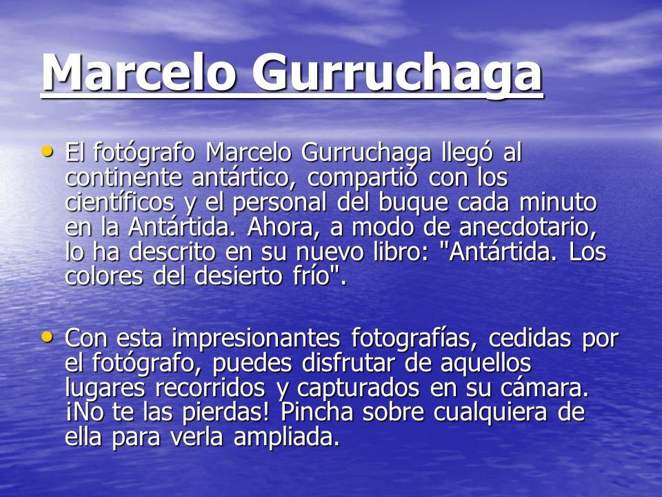 Marcelo Gurruchaga El fotógrafo Marcelo Gurruchaga llegó al continente antártico, compartió con los científicos y el personal del buque cada minuto en
