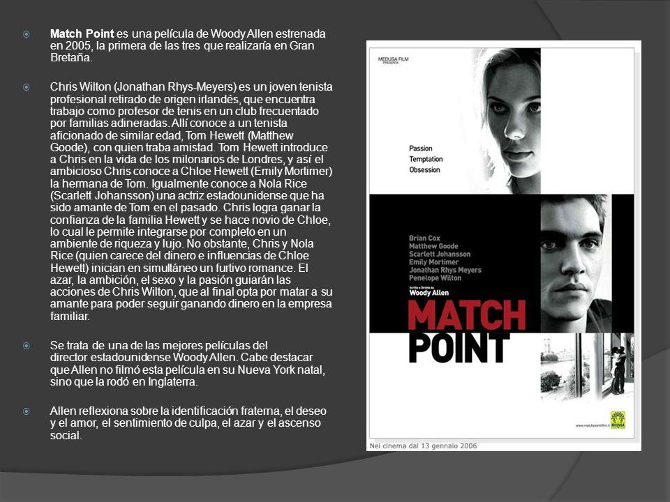 Match Point es una película de Woody Allen estrenada en 2005, la primera de las tres que realizaría en Gran Bretaña. Chris Wilton (Jonathan Rhys-Meyer
