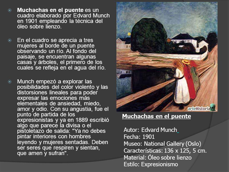 Muchachas en el puente Muchachas en el puente Autor: Edvard Munch Fecha: 1901 Museo: National Gallery (Oslo) Características: 136 x 125, 5 cm. Materia