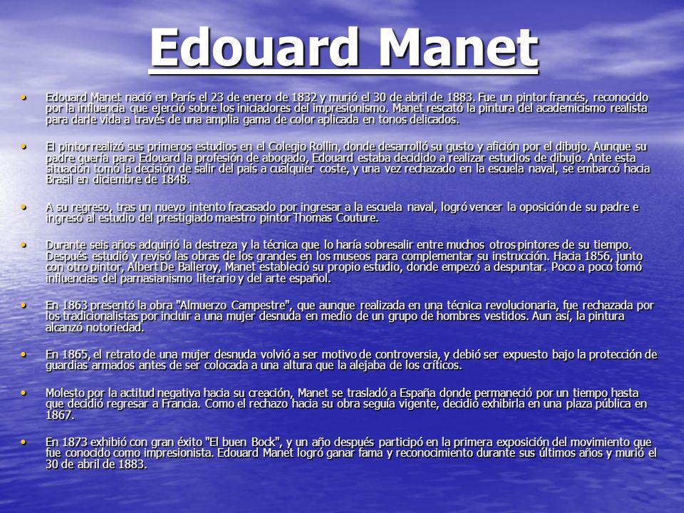 Edouard Manet Edouard Manet nació en París el 23 de enero de 1832 y murió el 30 de abril de 1883. Fue un pintor francés, reconocido por la influencia