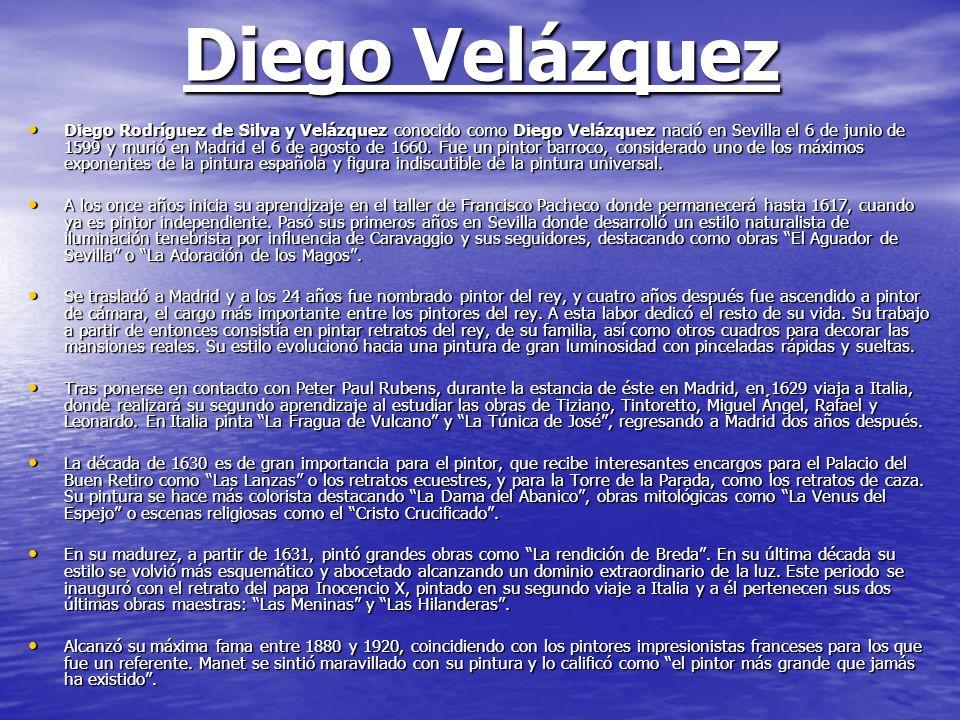 Diego Velázquez Diego Rodríguez de Silva y Velázquez conocido como Diego Velázquez nació en Sevilla el 6 de junio de 1599 y murió en Madrid el 6 de ag