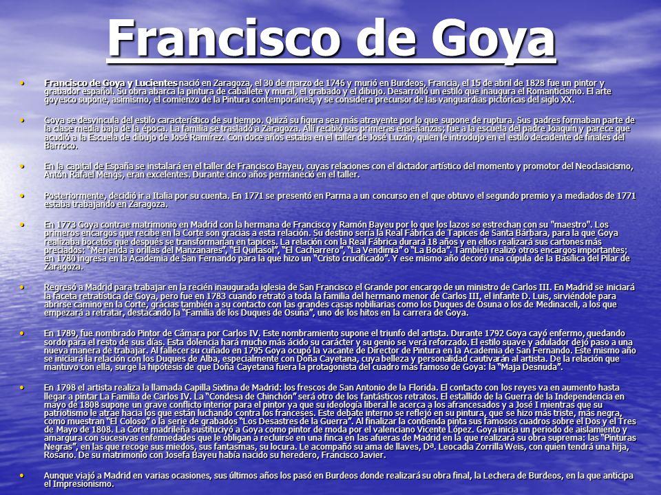 Francisco de Goya Francisco de Goya y Lucientes nació en Zaragoza, el 30 de marzo de 1746 y murió en Burdeos, Francia, el 15 de abril de 1828 fue un p