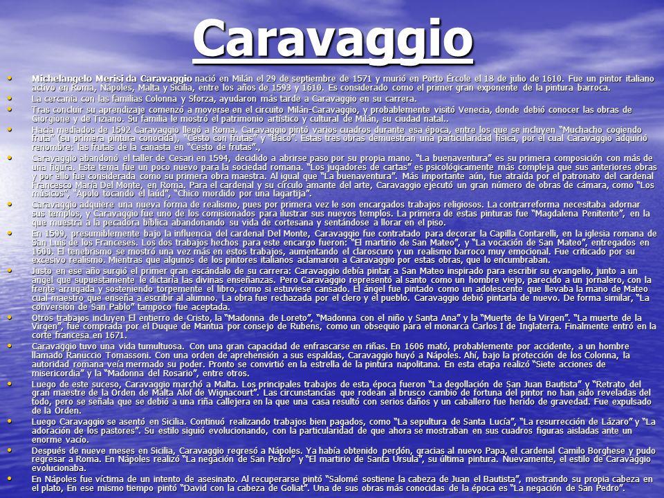 Caravaggio Michelangelo Merisi da Caravaggio nació en Milán el 29 de septiembre de 1571 y murió en Porto Ércole el 18 de julio de 1610. Fue un pintor